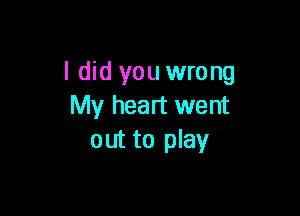 I did you wrong my heart went out to play